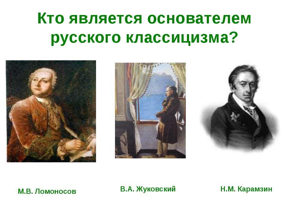 Кто является основателем русского классицизма? М.В. Ломоносов В.А. Жуковский ...