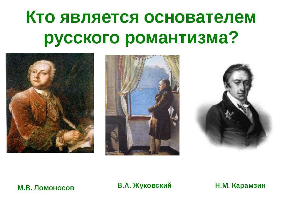 Кто является основателем русского романтизма? М.В. Ломоносов В.А. Жуковский Н...