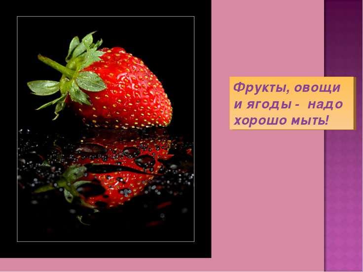 Фрукты, овощи и ягоды - надо хорошо мыть!