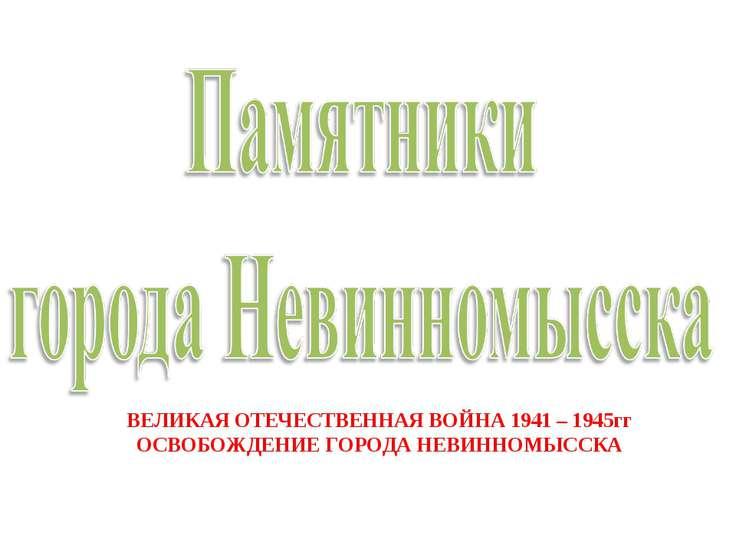 ВЕЛИКАЯ ОТЕЧЕСТВЕННАЯ ВОЙНА 1941 – 1945гг ОСВОБОЖДЕНИЕ ГОРОДА НЕВИННОМЫССКА