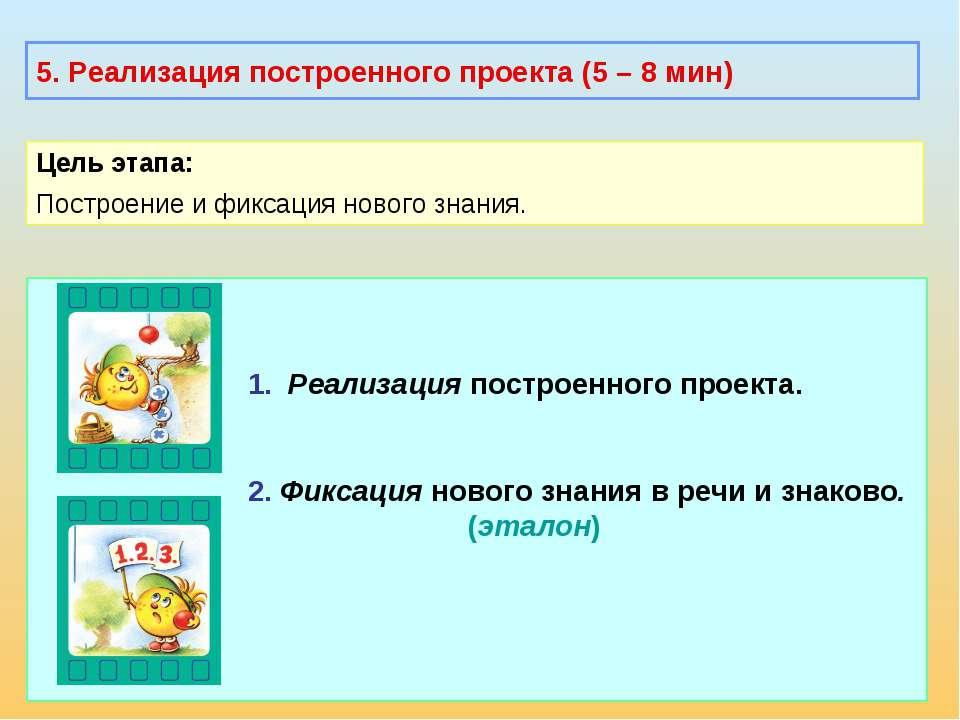 5. Реализация построенного проекта (5 – 8 мин) Цель этапа: Построение и фикса...