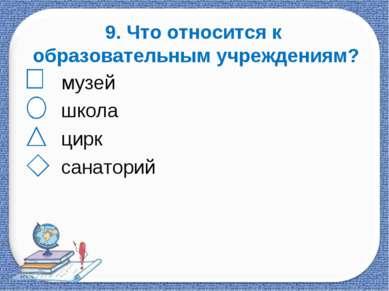 9. Что относится к образовательным учреждениям? музей школа цирк санаторий