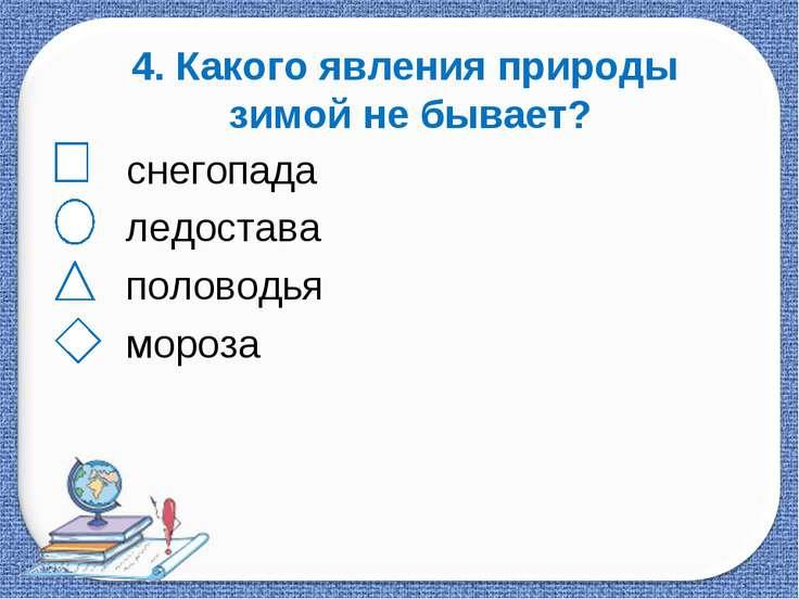 4. Какого явления природы зимой не бывает? снегопада ледостава половодья мороза