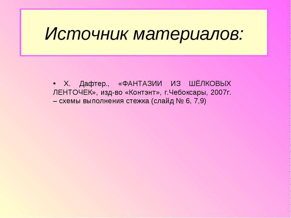 Источник материалов: Х. Дафтер., «ФАНТАЗИИ ИЗ ШЁЛКОВЫХ ЛЕНТОЧЕК», изд-во «Кон...