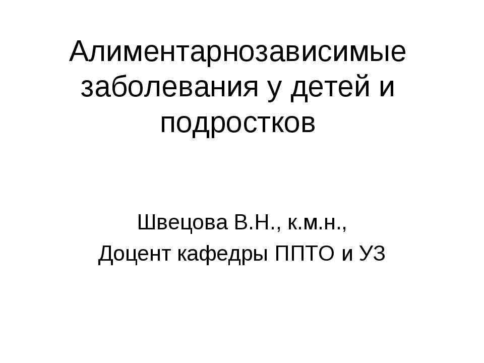 Алиментарнозависимые заболевания у детей и подростков Швецова В.Н., к.м.н., Д...