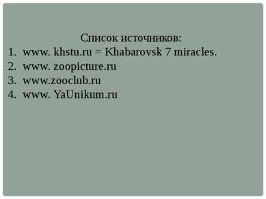 Список источников: www. khstu.ru = Khabarovsk 7 miracles. www. zoopicture.ru ...