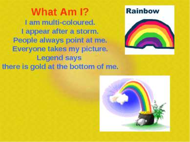 What Am I? I am multi-coloured. I appear after a storm. People always point a...