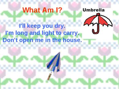 What Am I? I'll keep you dry. I'm long and light to carry. Don't open me in t...