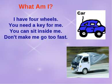 What Am I? I have four wheels. You need a key for me. You can sit inside me. ...