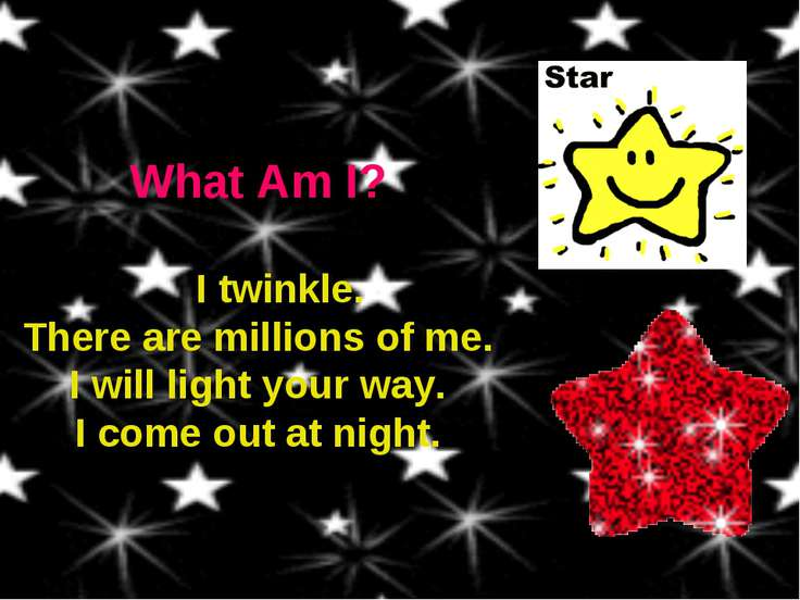 What Am I? I twinkle. There are millions of me. I will light your way. I come...