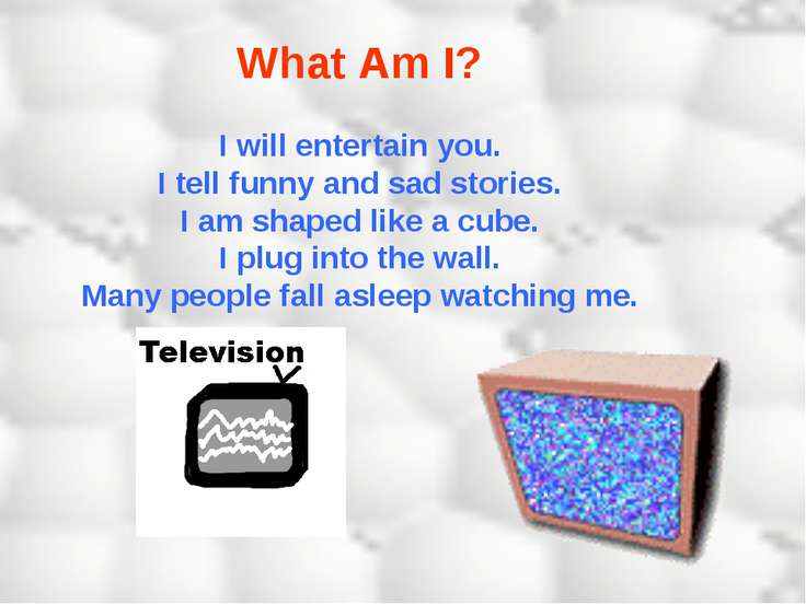 What Am I? I will entertain you. I tell funny and sad stories. I am shaped li...