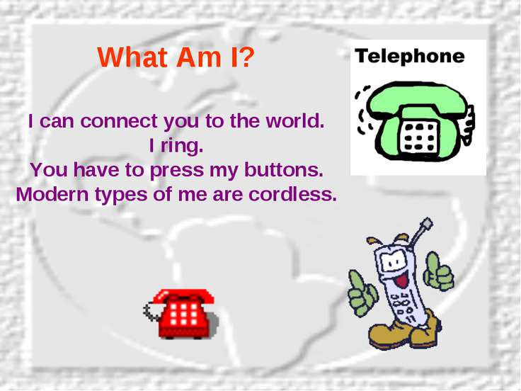 What Am I? I can connect you to the world. I ring. You have to press my butto...