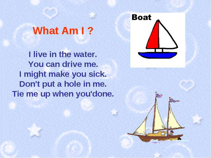 What Am I ? I live in the water. You can drive me. I might make you sick. Don...