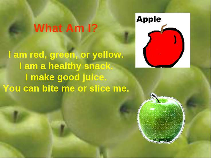 What Am I? I am red, green, or yellow. I am a healthy snack. I make good juic...