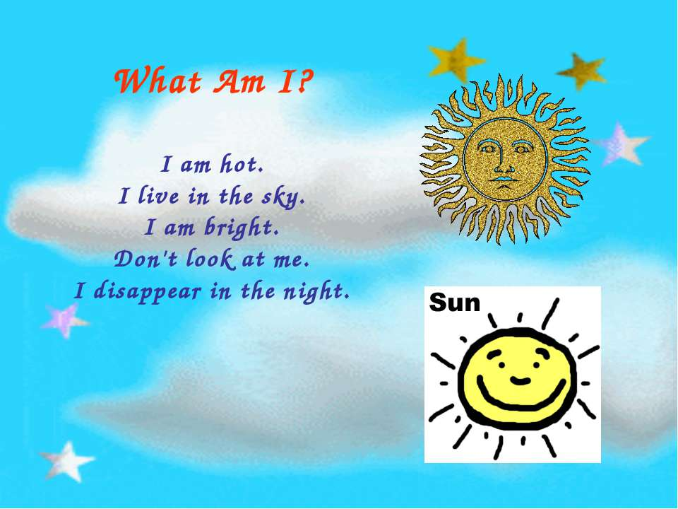 What Am I? I am hot. I live in the sky. I am bright. Don't look at me. I disa...