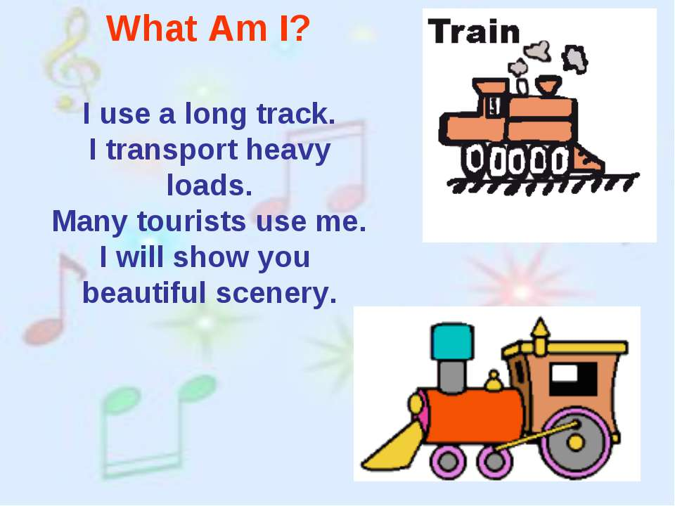 What Am I? I use a long track. I transport heavy loads. Many tourists use me....