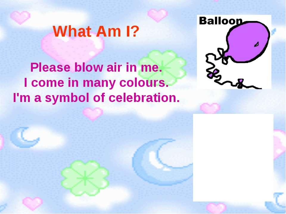 What Am I? Please blow air in me. I come in many colours. I'm a symbol of cel...