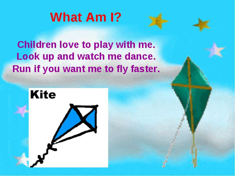 What Am I? Children love to play with me. Look up and watch me dance. Run if ...