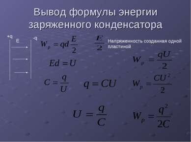 Вывод формулы энергии заряженного конденсатора Е +q -q Напряженность созданна...
