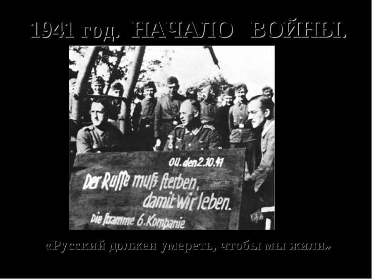 1941 год. НАЧАЛО ВОЙНЫ. «Русский должен умереть, чтобы мы жили»