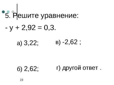 5. Решите уравнение: - у + 2,92 = 0,3. а) 3,22; б) 2,62; в) -2,62 ; г) другой...