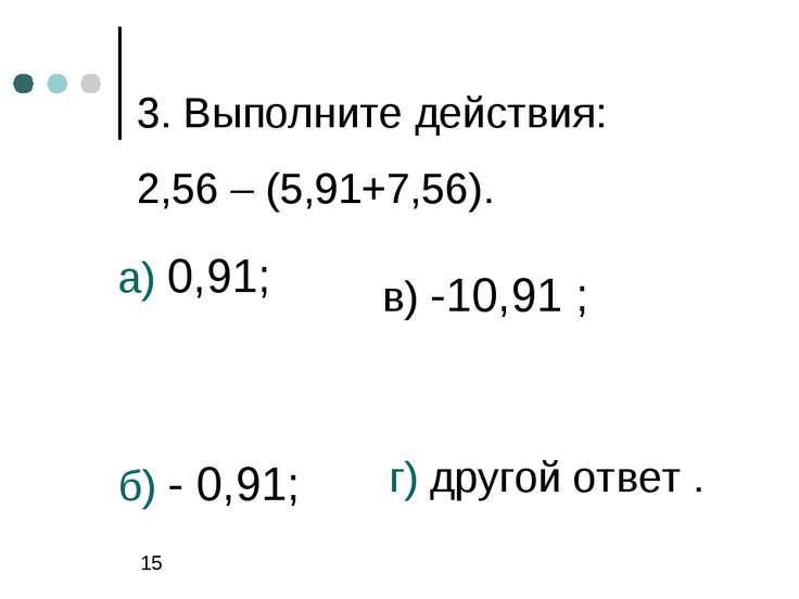 3. Выполните действия: 2,56 – (5,91+7,56). а) 0,91; б) - 0,91; в) -10,91 ; г)...