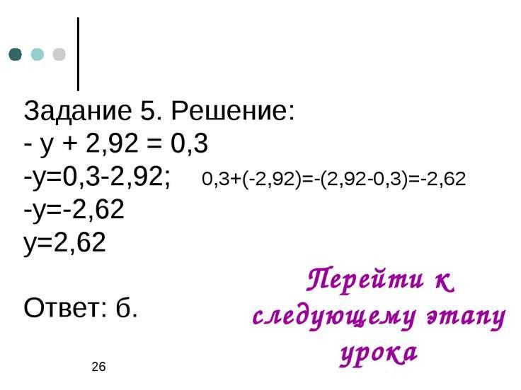 Задание 5. Решение: - у + 2,92 = 0,3 -у=0,3-2,92; 0,3+(-2,92)=-(2,92-0,3)=-2,...