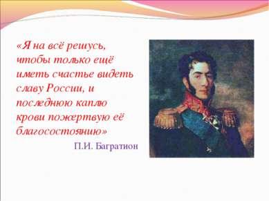 «Я на всё решусь, чтобы только ещё иметь счастье видеть славу России, и после...