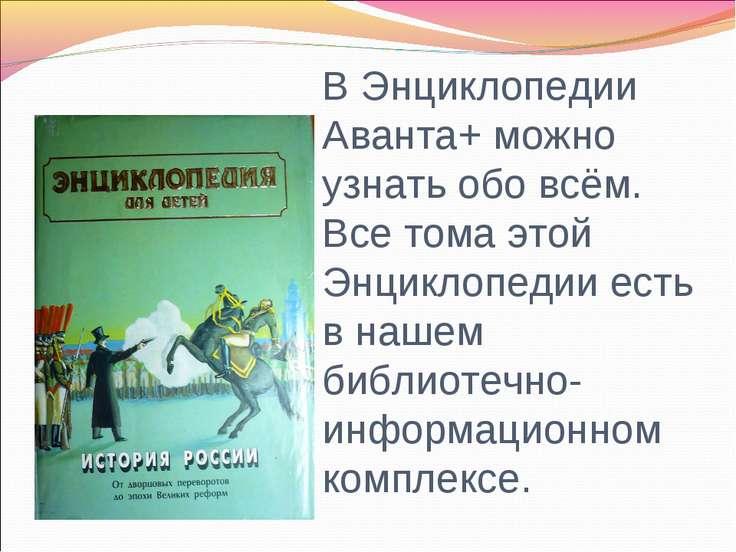 В Энциклопедии Аванта+ можно узнать обо всём. Все тома этой Энциклопедии есть...
