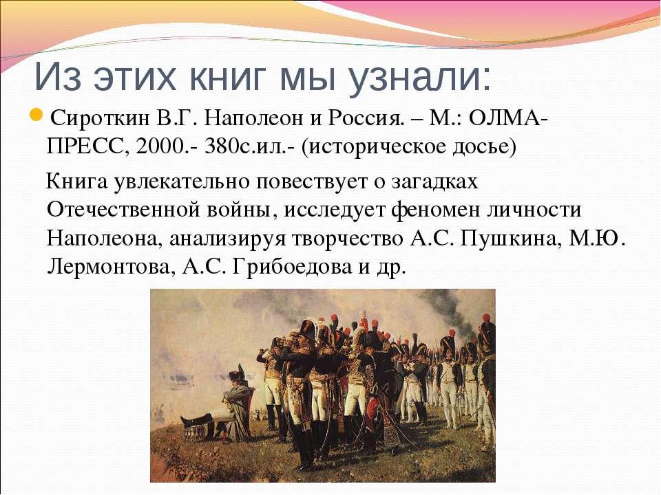 Из этих книг мы узнали: Сироткин В.Г. Наполеон и Россия. – М.: ОЛМА-ПРЕСС, 20...