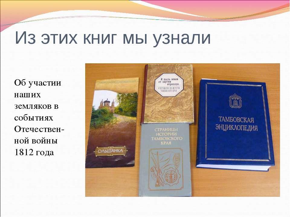 Из этих книг мы узнали Об участии наших земляков в событиях Отечествен-ной во...