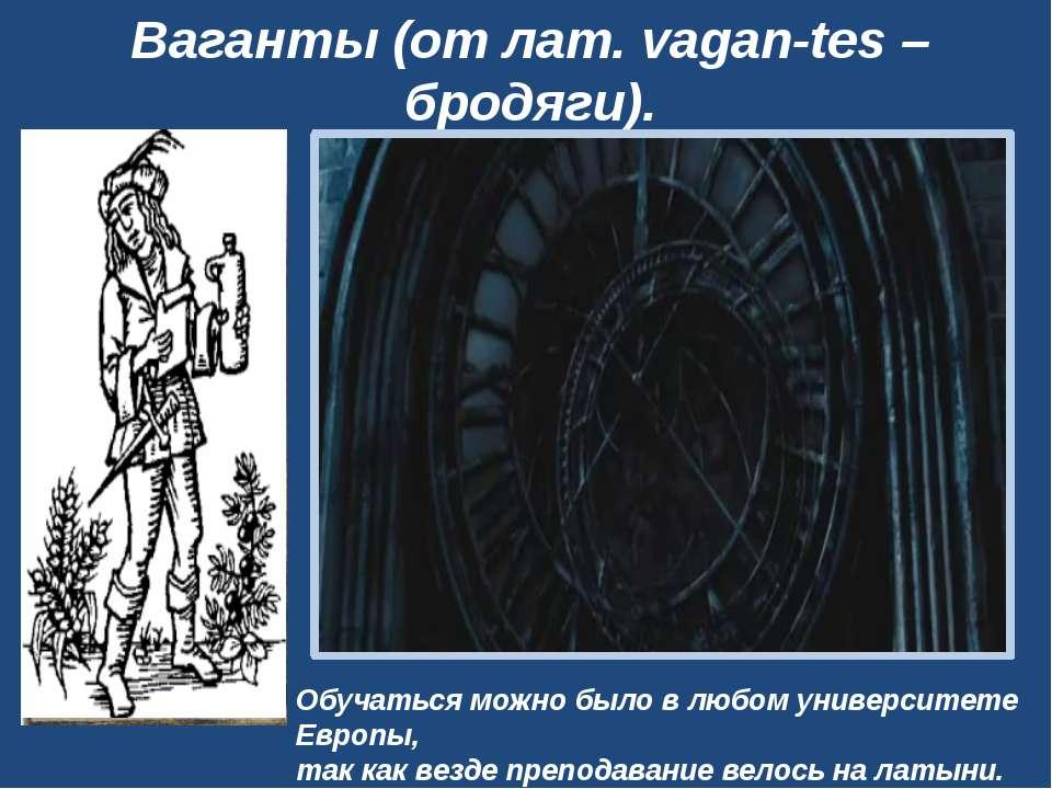 Ваганты (от лат. vagan-tes– бродяги). Обучаться можно было в любом университ...