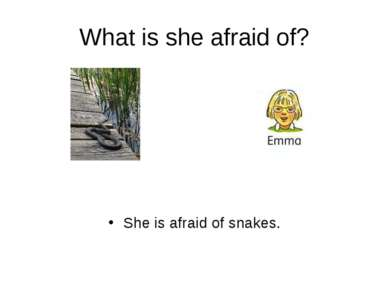 What is she afraid of? She is afraid of snakes.
