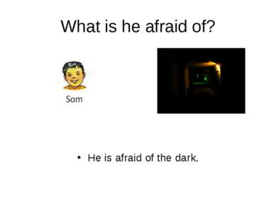 What is he afraid of? He is afraid of the dark.