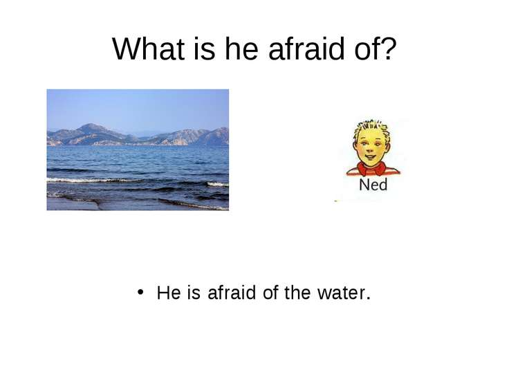 What is he afraid of? He is afraid of the water.