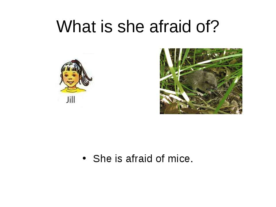 What is she afraid of? She is afraid of mice.
