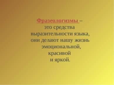 Фразеологизмы – это средства выразительности языка, они делают нашу жизнь эмо...