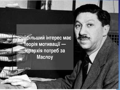 Найбільший інтерес має теорія мотивації — ієрархія потреб за Маслоу