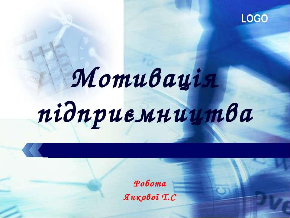 Мотивація підприємництва Робота Янкової Т.С LOGO