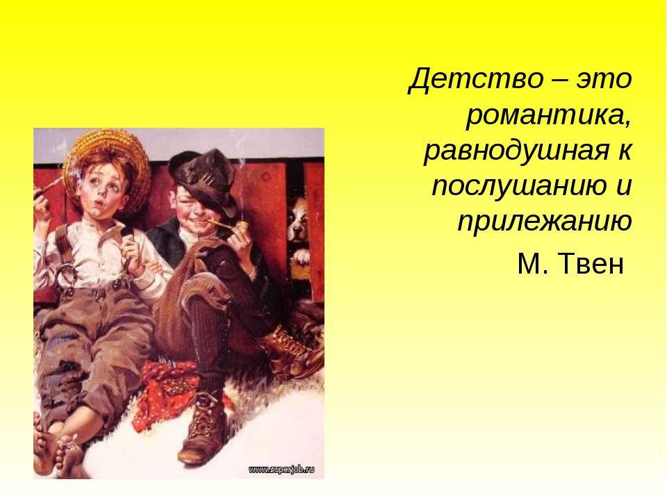 Детство – это романтика, равнодушная к послушанию и прилежанию М. Твен