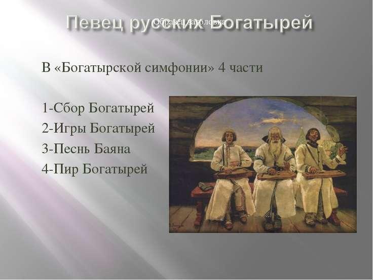 В «Богатырской симфонии» 4 части 1-Сбор Богатырей 2-Игры Богатырей 3-Песнь Ба...
