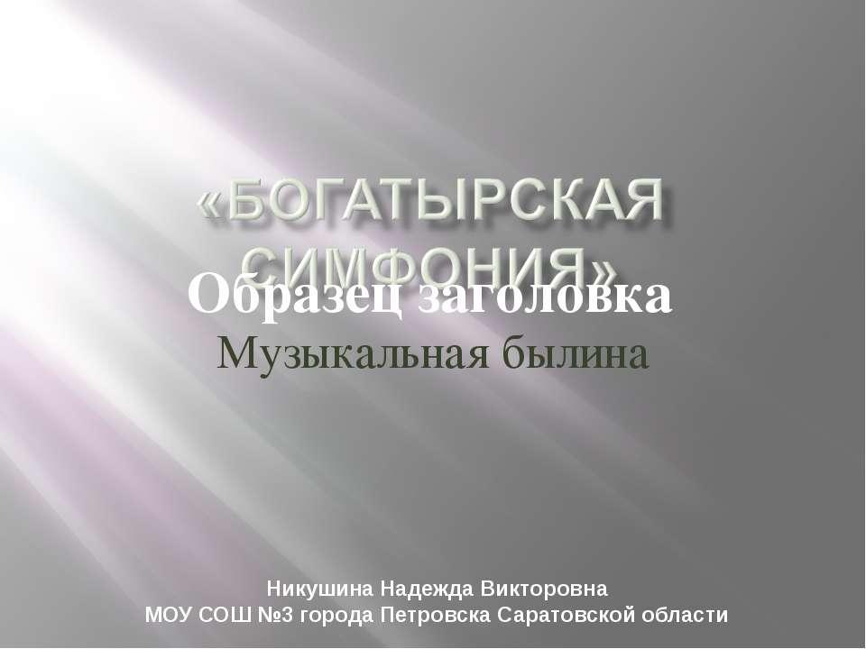 Музыкальная былина Никушина Надежда Викторовна МОУ СОШ №3 города Петровска Са...