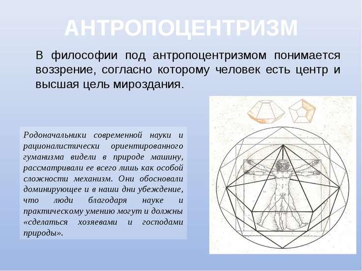 АНТРОПОЦЕНТРИЗМ В философии под антропоцентризмом понимается воззрение, согла...