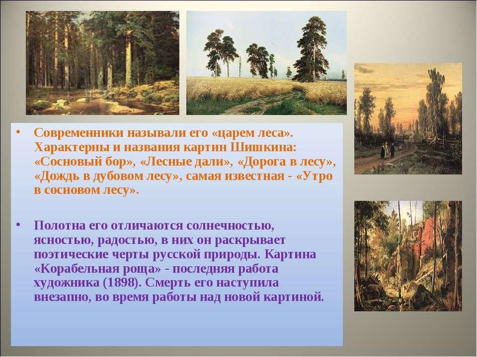Современники называли его «царем леса». Характерны и названия картин Шишкина:...