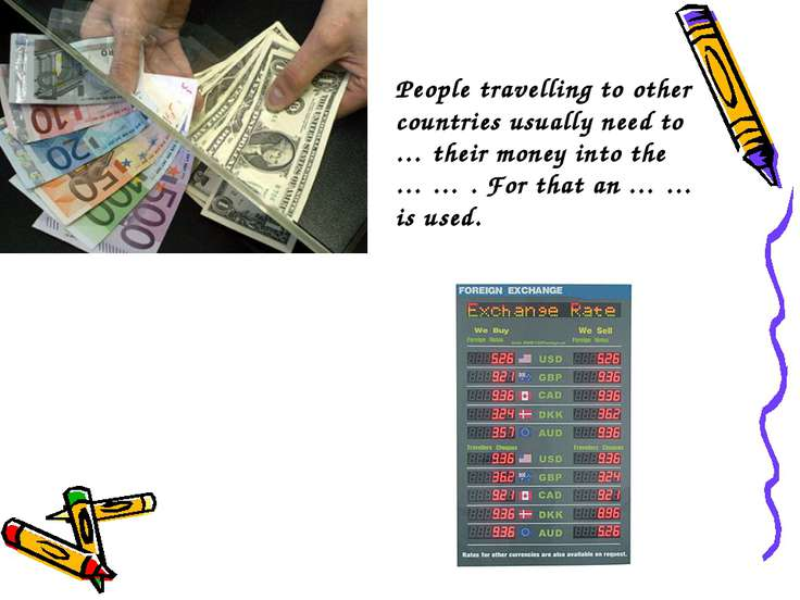 People travelling to other countries usually need to … their money into the …...