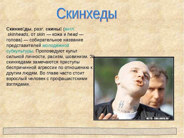 Скинхе ды, разг. скины (англ. skinheads, от skin— кожа и head— голова)— со...