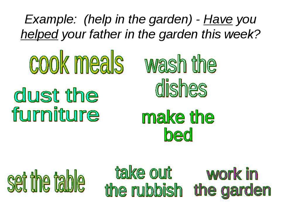 Example: (help in the garden) - Have you helped your father in the garden thi...