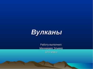 Вулканы Работу выполнил: Минникаев Эльмир 10 б класс