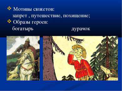 Мотивы сюжетов: запрет , путешествие, похищение; Образы героев: богатырь дурачок