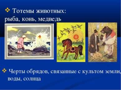 Тотемы животных: рыба, конь, медведь Черты обрядов, связанные с культом земли...